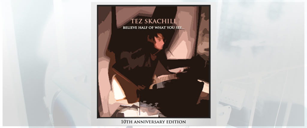 Tez Skachill Believe Half Of What You See... 10th Anniversary Edition album - release date 17th April 2021