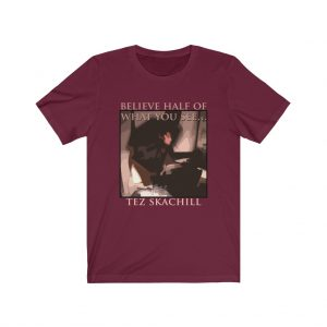 Tez Skachill - Believe Half Of What You See T-shirt Tee Unisex Maroon