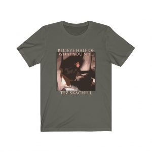 Tez Skachill - Believe Half Of What You See T-shirt Tee Unisex Army