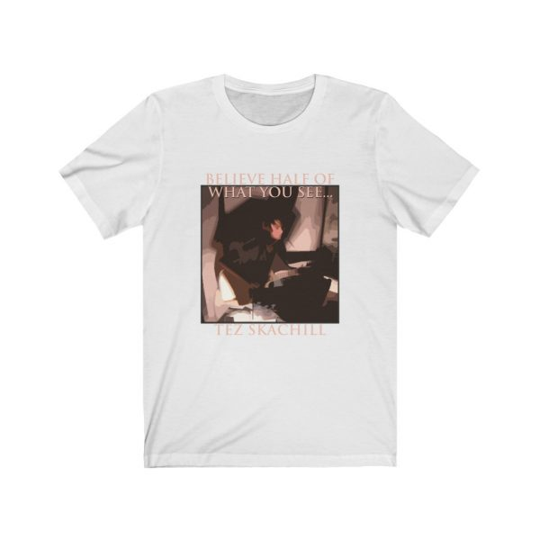 Tez Skachill - Believe Half Of What You See T-shirt Tee Unisex White